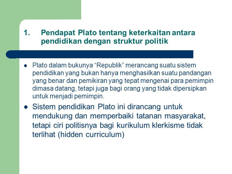 1.Pendapat Plato tentang keterkaitan antara pendidikan dengan struktur politik Plato dalam bukunya Republik merancang suatu sistem pendidikan yang bukan hanya menghasilkan suatu pandangan yang benar dan pemikiran yang tepat mengenai para pemimpin dimasa datang, tetapi juga bagi orang yang tidak dipersipkan untuk menjadi pemimpin.