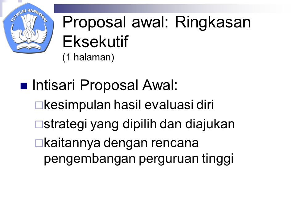 Proposal awal: Ringkasan Eksekutif (1 halaman) Intisari Proposal Awal:  kesimpulan hasil evaluasi diri  strategi yang dipilih dan diajukan  kaitannya dengan rencana pengembangan perguruan tinggi