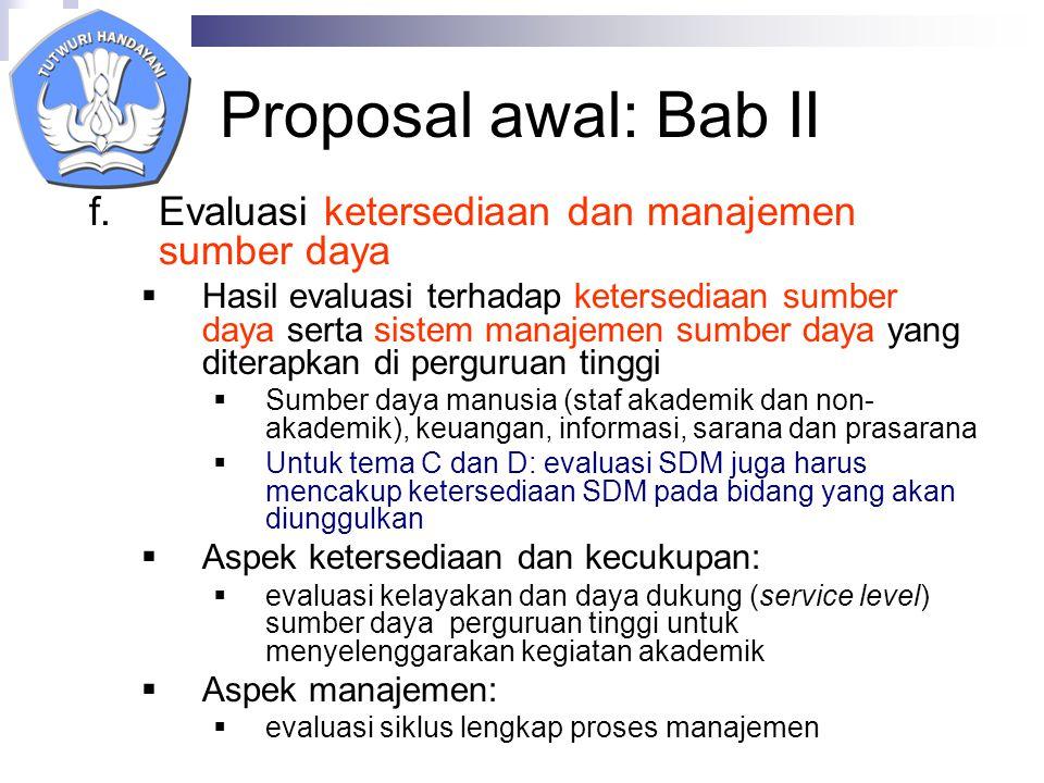 Proposal awal: Bab II f.Evaluasi ketersediaan dan manajemen sumber daya  Hasil evaluasi terhadap ketersediaan sumber daya serta sistem manajemen sumber daya yang diterapkan di perguruan tinggi  Sumber daya manusia (staf akademik dan non- akademik), keuangan, informasi, sarana dan prasarana  Untuk tema C dan D: evaluasi SDM juga harus mencakup ketersediaan SDM pada bidang yang akan diunggulkan  Aspek ketersediaan dan kecukupan:  evaluasi kelayakan dan daya dukung (service level) sumber daya perguruan tinggi untuk menyelenggarakan kegiatan akademik  Aspek manajemen:  evaluasi siklus lengkap proses manajemen
