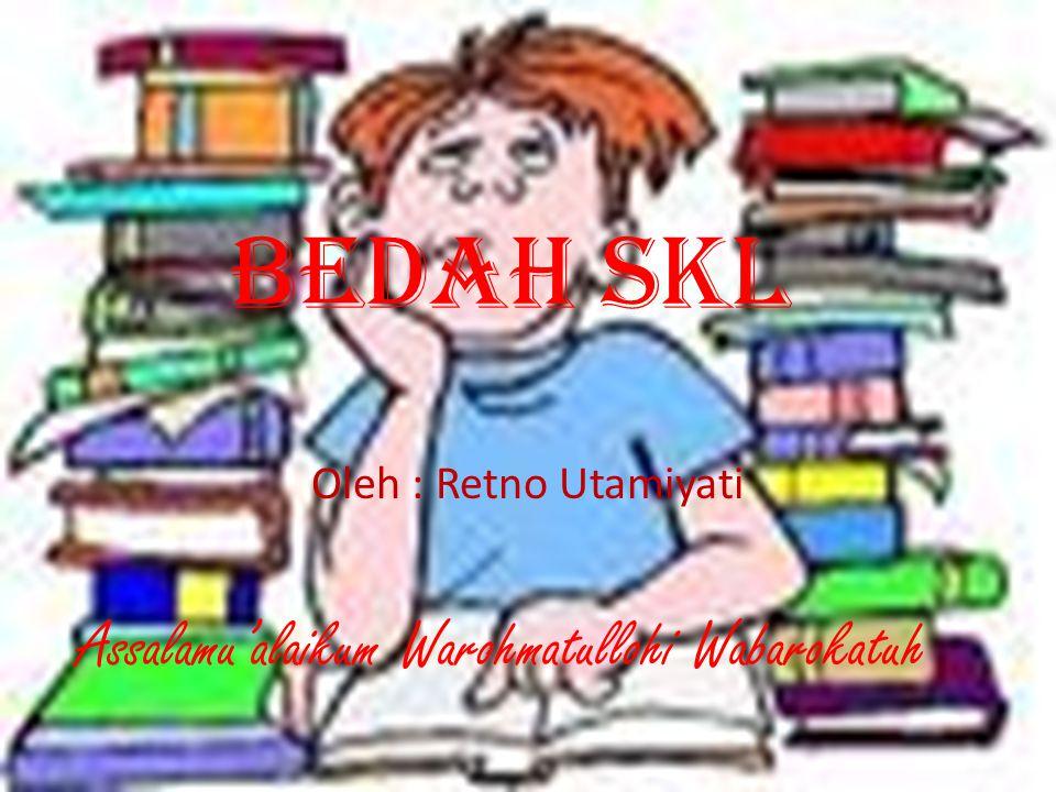 Bedah SKL Oleh : Retno Utamiyati Assalamu'alaikum Warohmatullohi Wabarokatuh