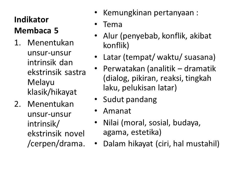 Indikator Membaca 5 Kemungkinan pertanyaan : Tema Alur (penyebab, konflik, akibat konflik) Latar (tempat/ waktu/ suasana) Perwatakan (analitik – dramatik (dialog, pikiran, reaksi, tingkah laku, pelukisan latar) Sudut pandang Amanat Nilai (moral, sosial, budaya, agama, estetika) Dalam hikayat (ciri, hal mustahil) 1.Menentukan unsur-unsur intrinsik dan ekstrinsik sastra Melayu klasik/hikayat 2.Menentukan unsur-unsur intrinsik/ ekstrinsik novel /cerpen/drama.