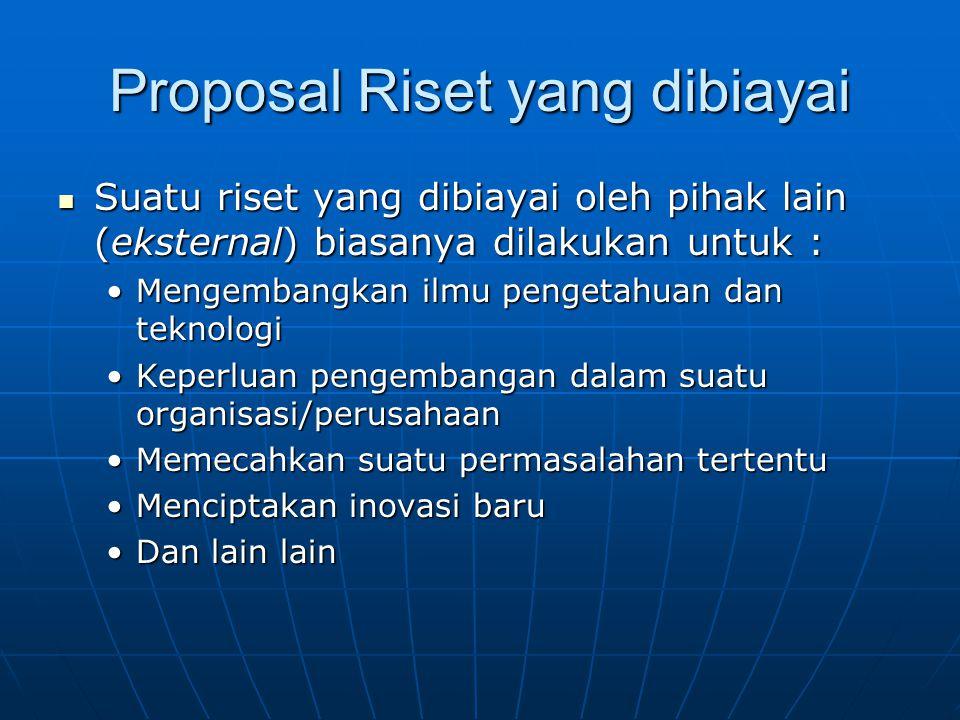Proposal Riset yang dibiayai Suatu riset yang dibiayai oleh pihak lain (eksternal) biasanya dilakukan untuk : Suatu riset yang dibiayai oleh pihak lai