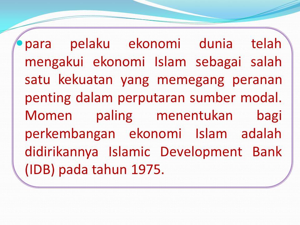 para pelaku ekonomi dunia telah mengakui ekonomi Islam sebagai salah satu kekuatan yang memegang peranan penting dalam perputaran sumber modal.