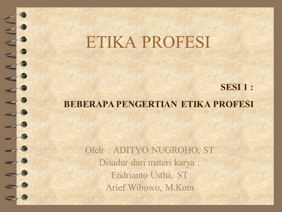 ETIKA PROFESI Oleh : ADITYO NUGROHO, ST Disadur dari materi karya : Endrianto Ustha, ST Arief Wibowo, M.Kom SESI 1 : BEBERAPA PENGERTIAN ETIKA PROFESI
