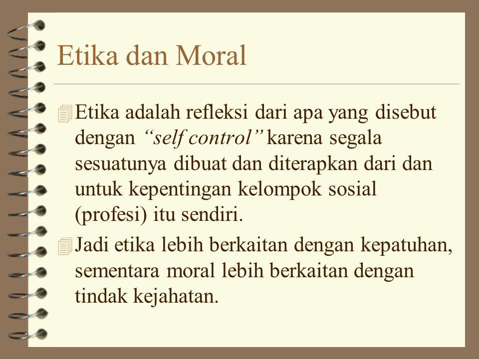 Etika dan Moral 4 Etika adalah refleksi dari apa yang disebut dengan self control karena segala sesuatunya dibuat dan diterapkan dari dan untuk kepentingan kelompok sosial (profesi) itu sendiri.
