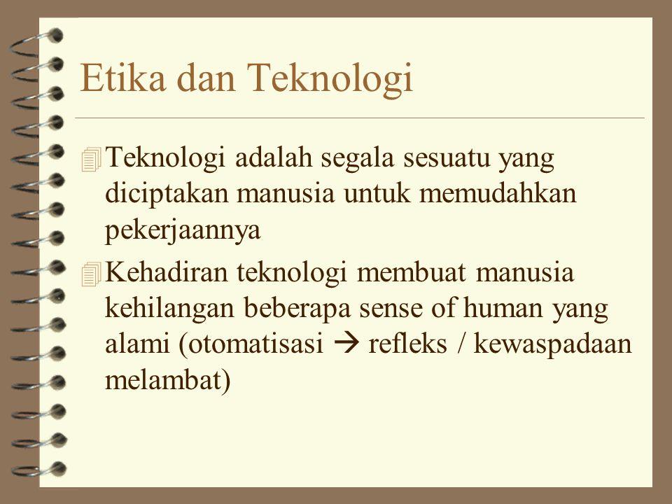 Etika dan Teknologi 4 Teknologi adalah segala sesuatu yang diciptakan manusia untuk memudahkan pekerjaannya 4 Kehadiran teknologi membuat manusia kehilangan beberapa sense of human yang alami (otomatisasi  refleks / kewaspadaan melambat)