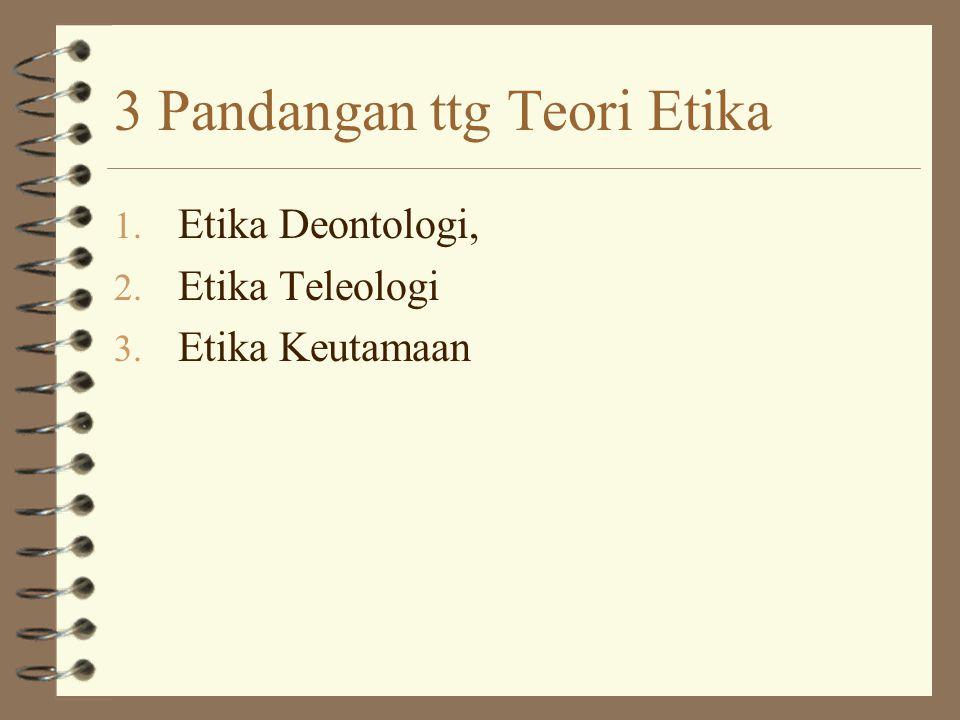 3 Pandangan ttg Teori Etika 1. Etika Deontologi, 2. Etika Teleologi 3. Etika Keutamaan