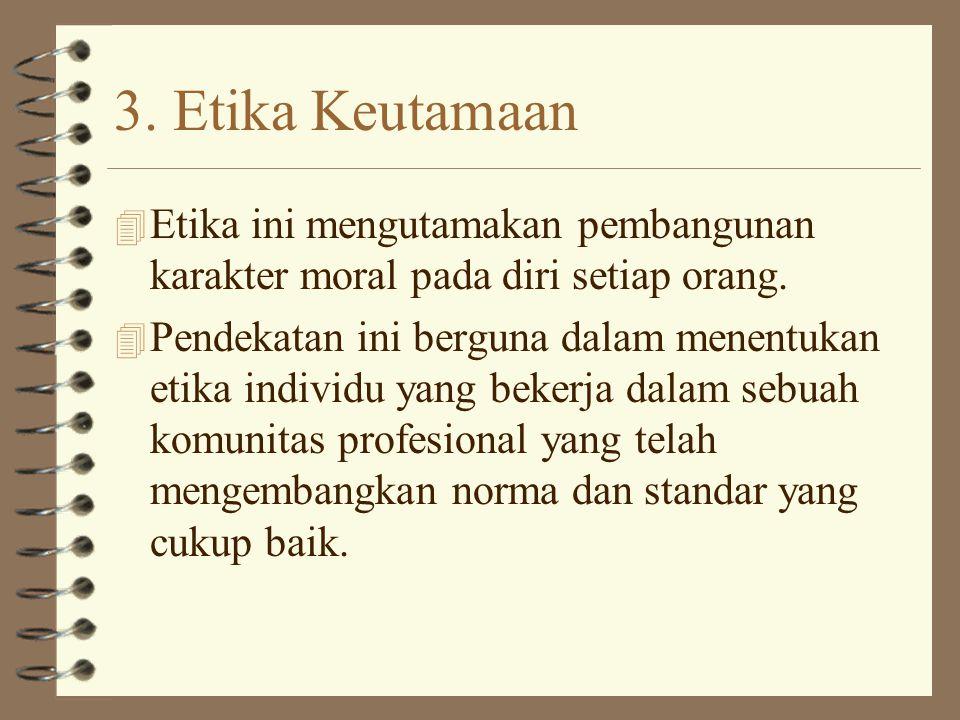 3.Etika Keutamaan 4 Etika ini mengutamakan pembangunan karakter moral pada diri setiap orang.
