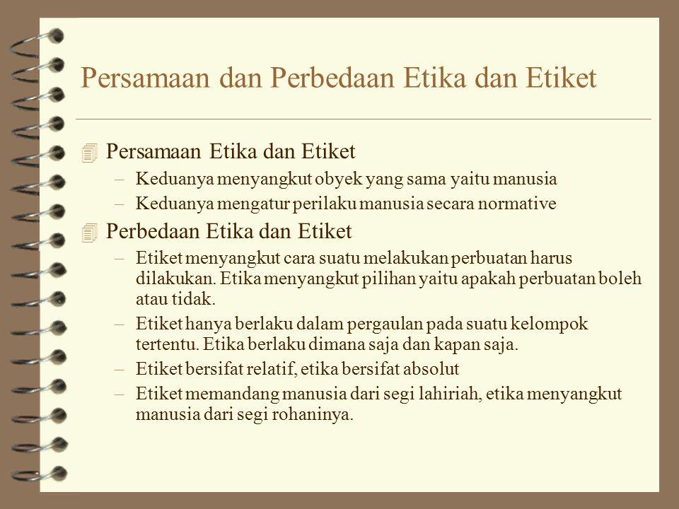 Persamaan dan Perbedaan Etika dan Etiket 4 Persamaan Etika dan Etiket –Keduanya menyangkut obyek yang sama yaitu manusia –Keduanya mengatur perilaku manusia secara normative 4 Perbedaan Etika dan Etiket –Etiket menyangkut cara suatu melakukan perbuatan harus dilakukan.