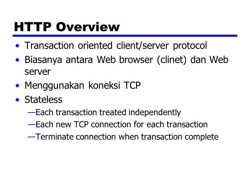 HTTP Overview Transaction oriented client/server protocol Biasanya antara Web browser (clinet) dan Web server Menggunakan koneksi TCP Stateless —Each transaction treated independently —Each new TCP connection for each transaction —Terminate connection when transaction complete