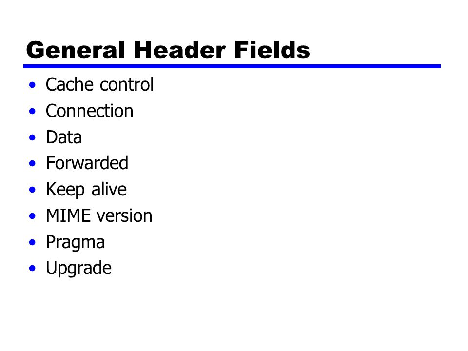 General Header Fields Cache control Connection Data Forwarded Keep alive MIME version Pragma Upgrade