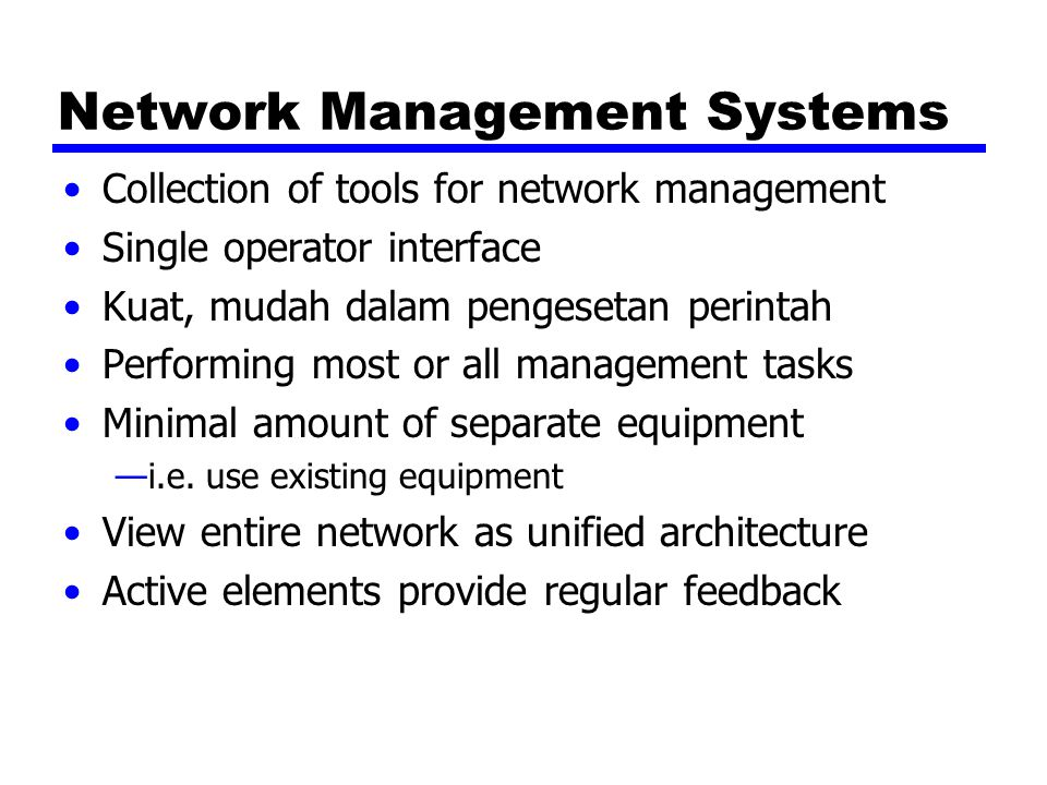 Network Management Systems Collection of tools for network management Single operator interface Kuat, mudah dalam pengesetan perintah Performing most or all management tasks Minimal amount of separate equipment —i.e.