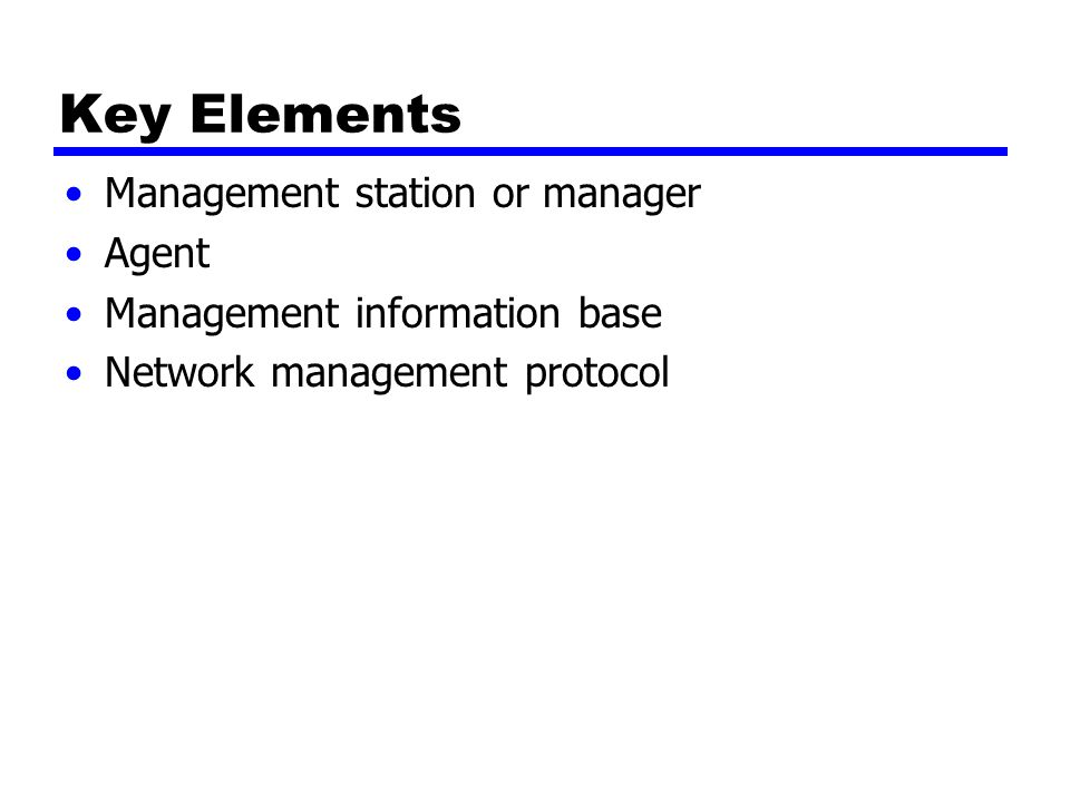 Key Elements Management station or manager Agent Management information base Network management protocol