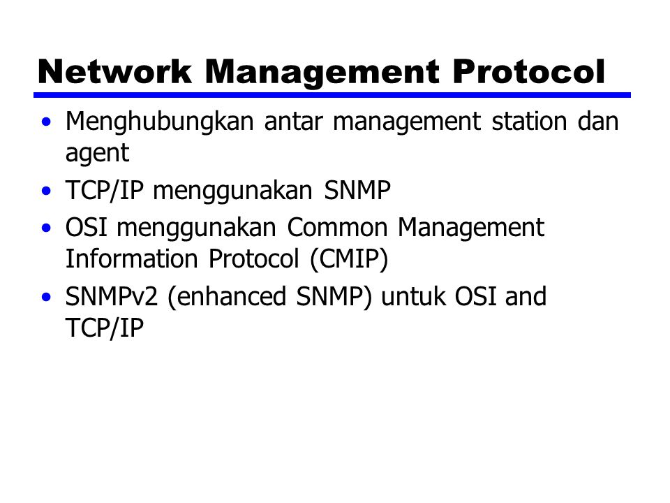 Network Management Protocol Menghubungkan antar management station dan agent TCP/IP menggunakan SNMP OSI menggunakan Common Management Information Pro
