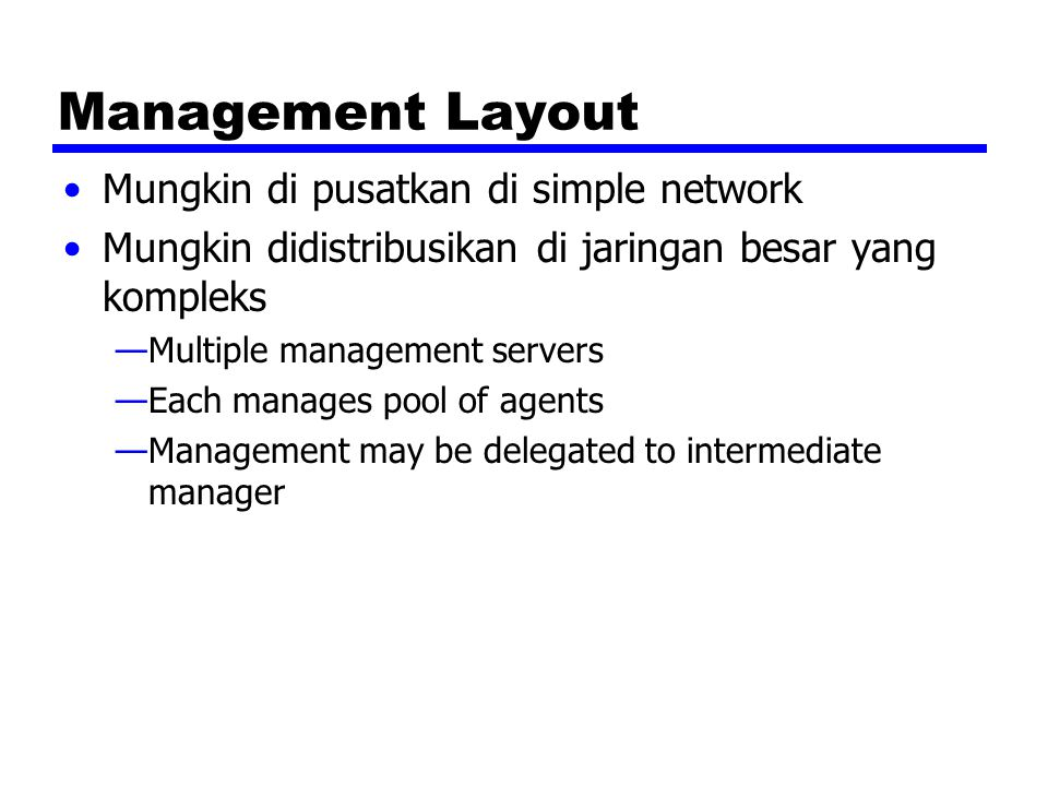 Management Layout Mungkin di pusatkan di simple network Mungkin didistribusikan di jaringan besar yang kompleks —Multiple management servers —Each manages pool of agents —Management may be delegated to intermediate manager