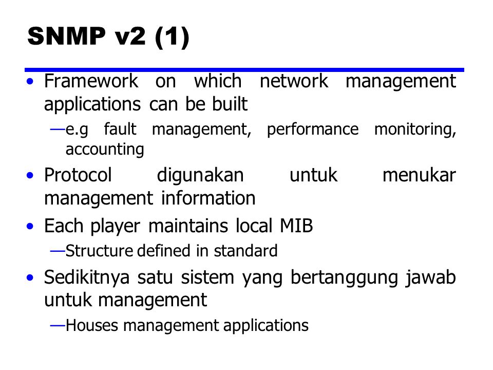 SNMP v2 (1) Framework on which network management applications can be built —e.g fault management, performance monitoring, accounting Protocol digunakan untuk menukar management information Each player maintains local MIB —Structure defined in standard Sedikitnya satu sistem yang bertanggung jawab untuk management —Houses management applications