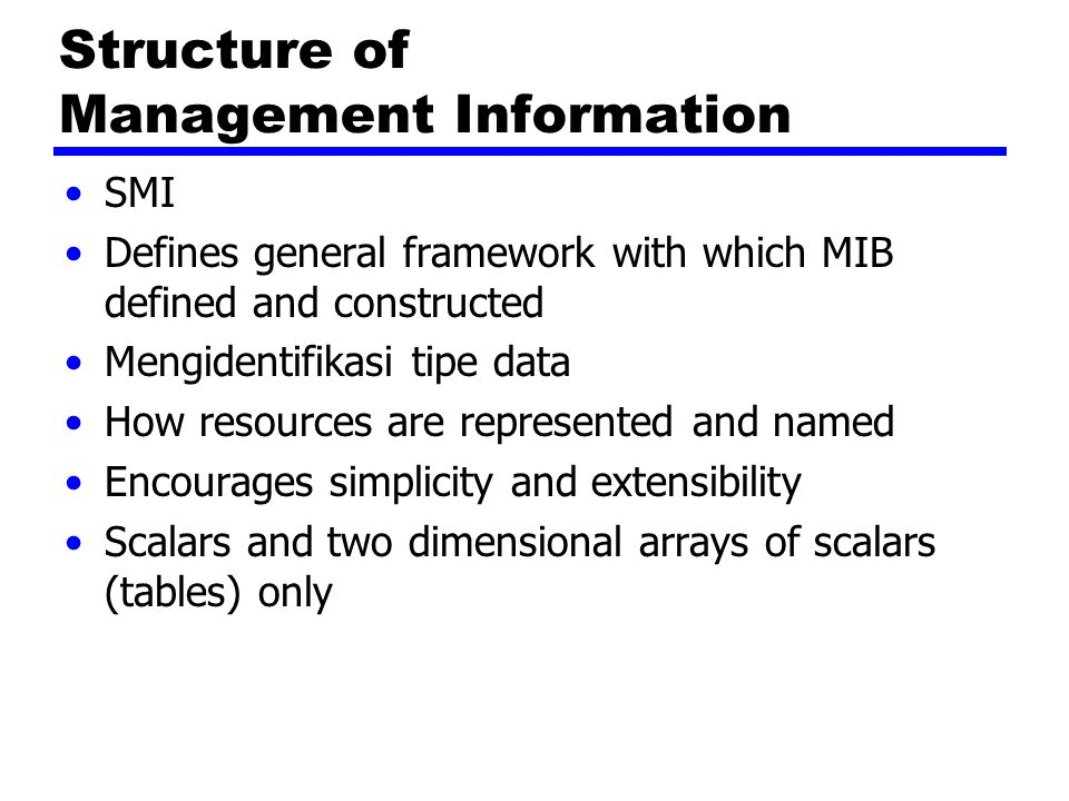 Structure of Management Information SMI Defines general framework with which MIB defined and constructed Mengidentifikasi tipe data How resources are represented and named Encourages simplicity and extensibility Scalars and two dimensional arrays of scalars (tables) only