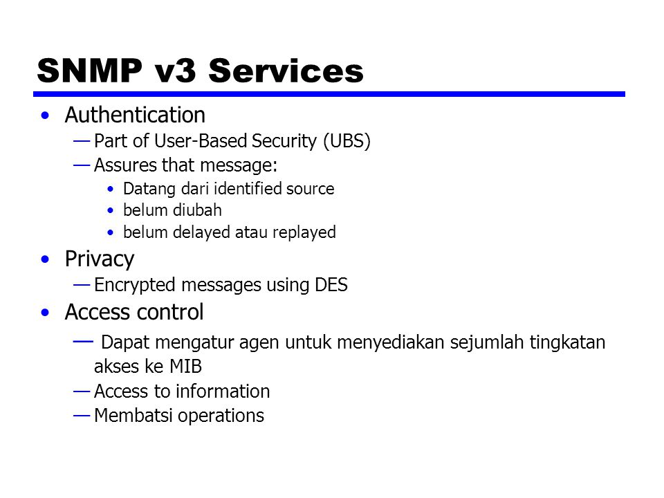 SNMP v3 Services Authentication —Part of User-Based Security (UBS) —Assures that message: Datang dari identified source belum diubah belum delayed atau replayed Privacy —Encrypted messages using DES Access control — Dapat mengatur agen untuk menyediakan sejumlah tingkatan akses ke MIB —Access to information —Membatsi operations