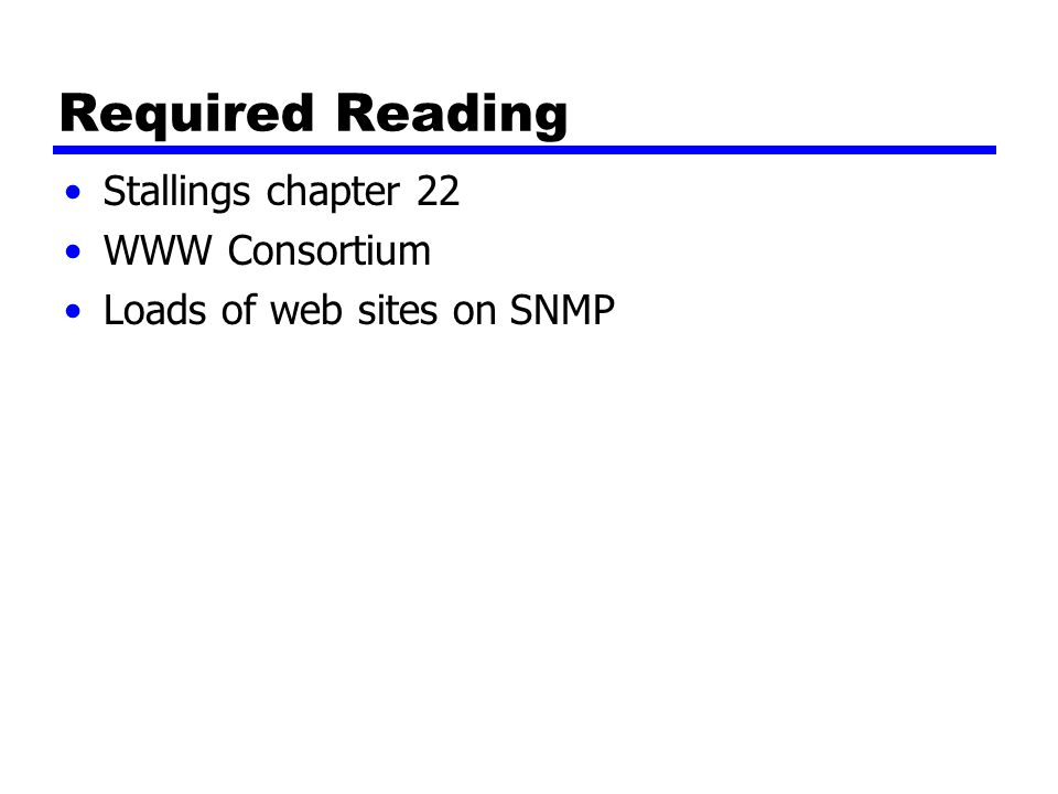 Required Reading Stallings chapter 22 WWW Consortium Loads of web sites on SNMP