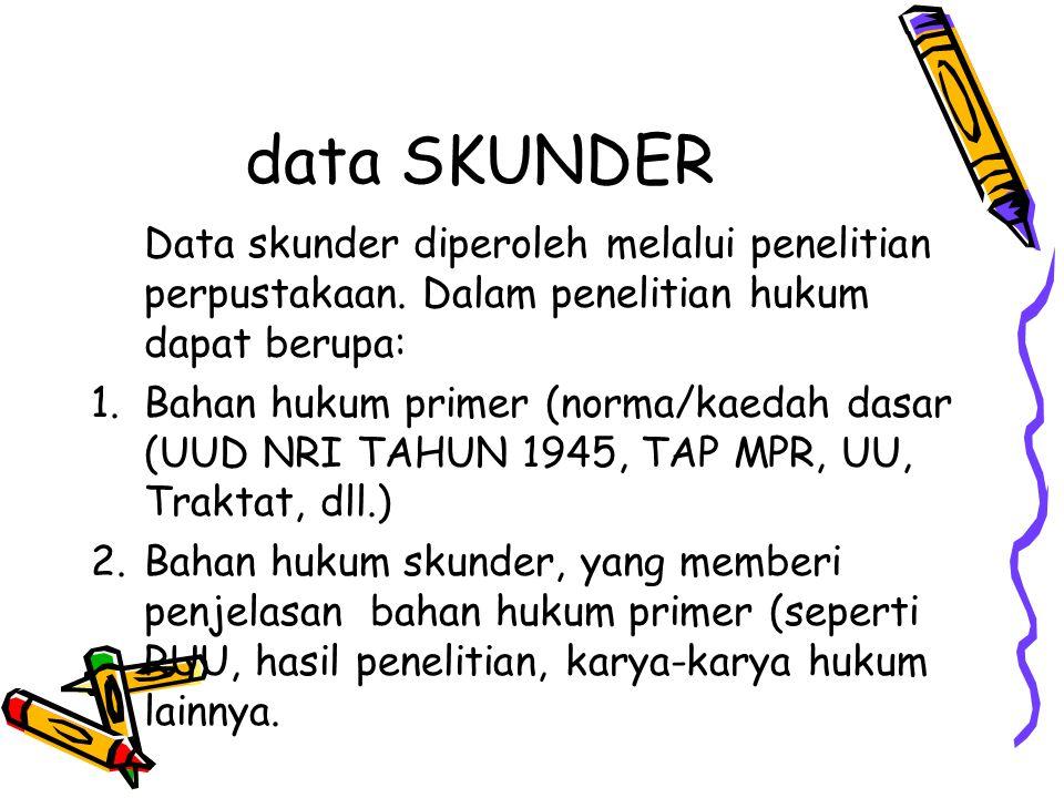 data SKUNDER Data skunder diperoleh melalui penelitian perpustakaan. Dalam penelitian hukum dapat berupa: 1. Bahan hukum primer (norma/kaedah dasar (U