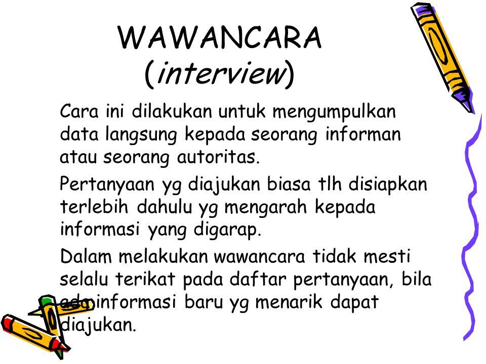 WAWANCARA (interview) Cara ini dilakukan untuk mengumpulkan data langsung kepada seorang informan atau seorang autoritas. Pertanyaan yg diajukan biasa