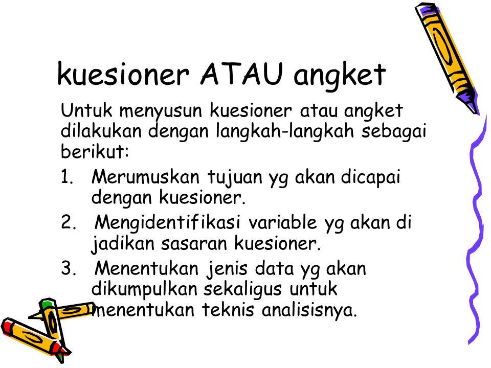 kuesioner ATAU angket Untuk menyusun kuesioner atau angket dilakukan dengan langkah-langkah sebagai berikut: 1. Merumuskan tujuan yg akan dicapai deng