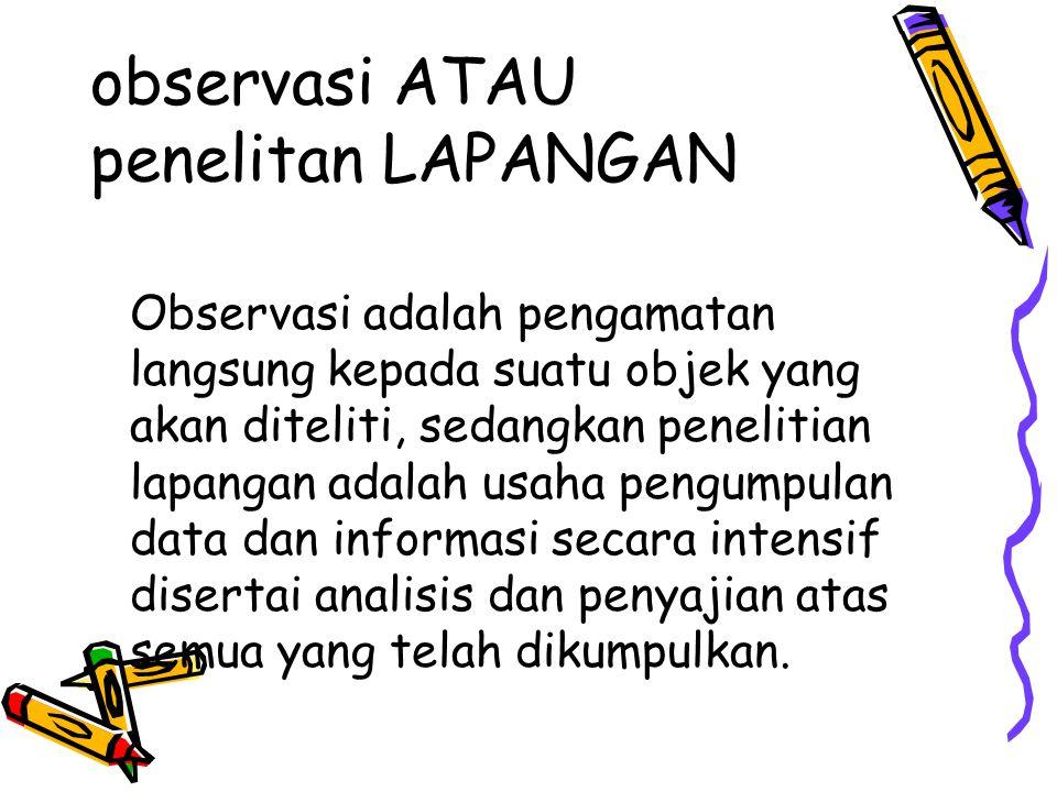 observasi ATAU penelitan LAPANGAN Observasi adalah pengamatan langsung kepada suatu objek yang akan diteliti, sedangkan penelitian lapangan adalah usaha pengumpulan data dan informasi secara intensif disertai analisis dan penyajian atas semua yang telah dikumpulkan.