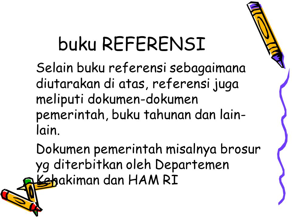 buku REFERENSI Selain buku referensi sebagaimana diutarakan di atas, referensi juga meliputi dokumen-dokumen pemerintah, buku tahunan dan lain- lain.