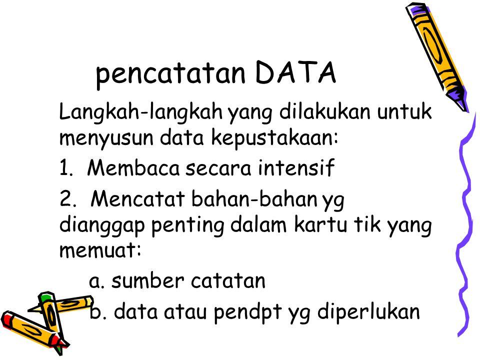 pencatatan DATA Langkah-langkah yang dilakukan untuk menyusun data kepustakaan: 1. Membaca secara intensif 2. Mencatat bahan-bahan yg dianggap penting