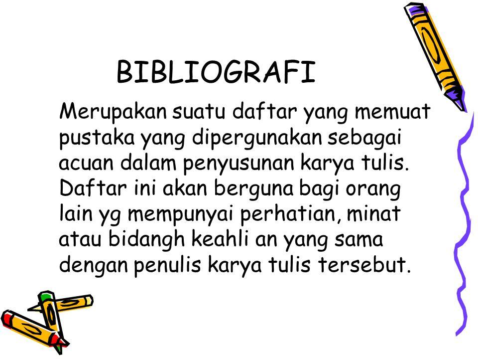 BIBLIOGRAFI Merupakan suatu daftar yang memuat pustaka yang dipergunakan sebagai acuan dalam penyusunan karya tulis. Daftar ini akan berguna bagi oran