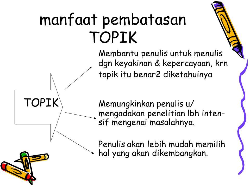manfaat pembatasan TOPIK Membantu penulis untuk menulis dgn keyakinan & kepercayaan, krn topik itu benar2 diketahuinya TOPIK Memungkinkan penulis u/ m