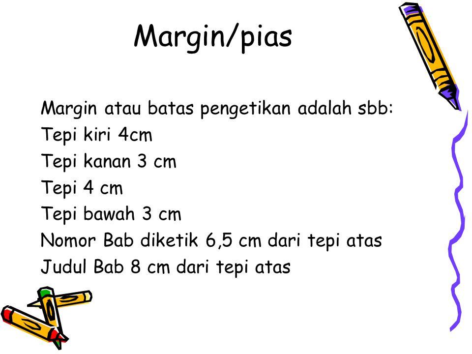 Margin/pias Margin atau batas pengetikan adalah sbb: Tepi kiri 4cm Tepi kanan 3 cm Tepi 4 cm Tepi bawah 3 cm Nomor Bab diketik 6,5 cm dari tepi atas Judul Bab 8 cm dari tepi atas