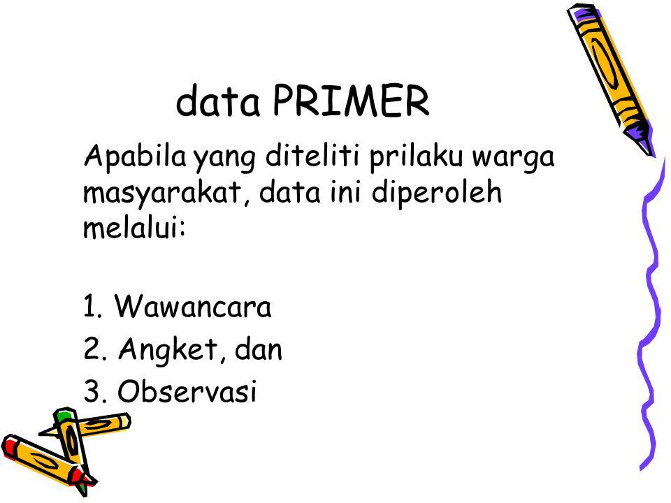data PRIMER Apabila yang diteliti prilaku warga masyarakat, data ini diperoleh melalui: 1. Wawancara 2. Angket, dan 3. Observasi