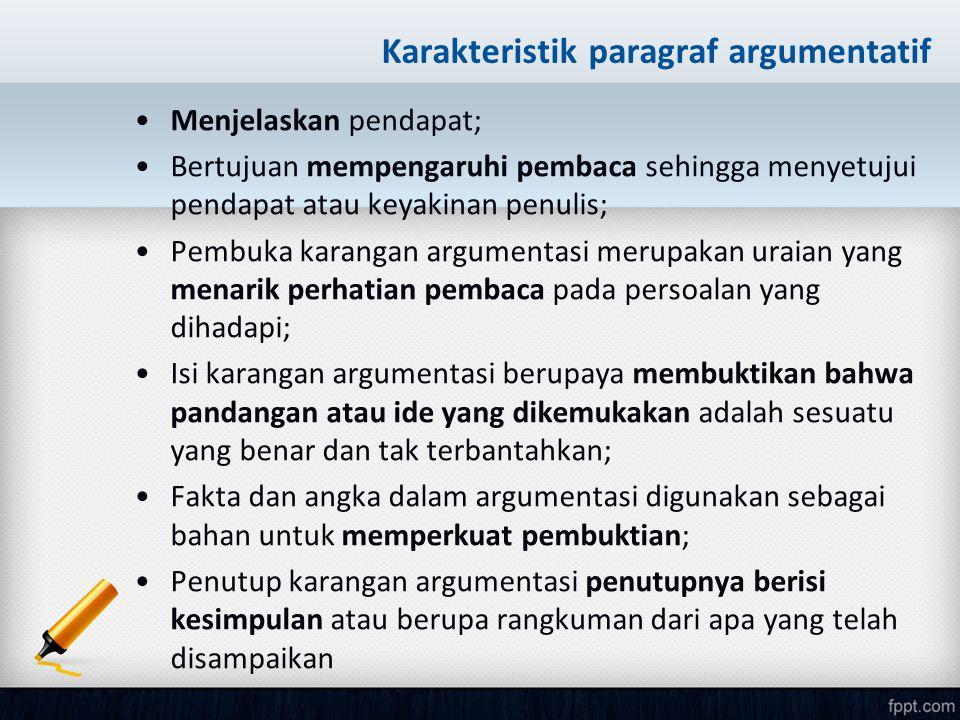 Karakteristik paragraf argumentatif Menjelaskan pendapat; Bertujuan mempengaruhi pembaca sehingga menyetujui pendapat atau keyakinan penulis; Pembuka
