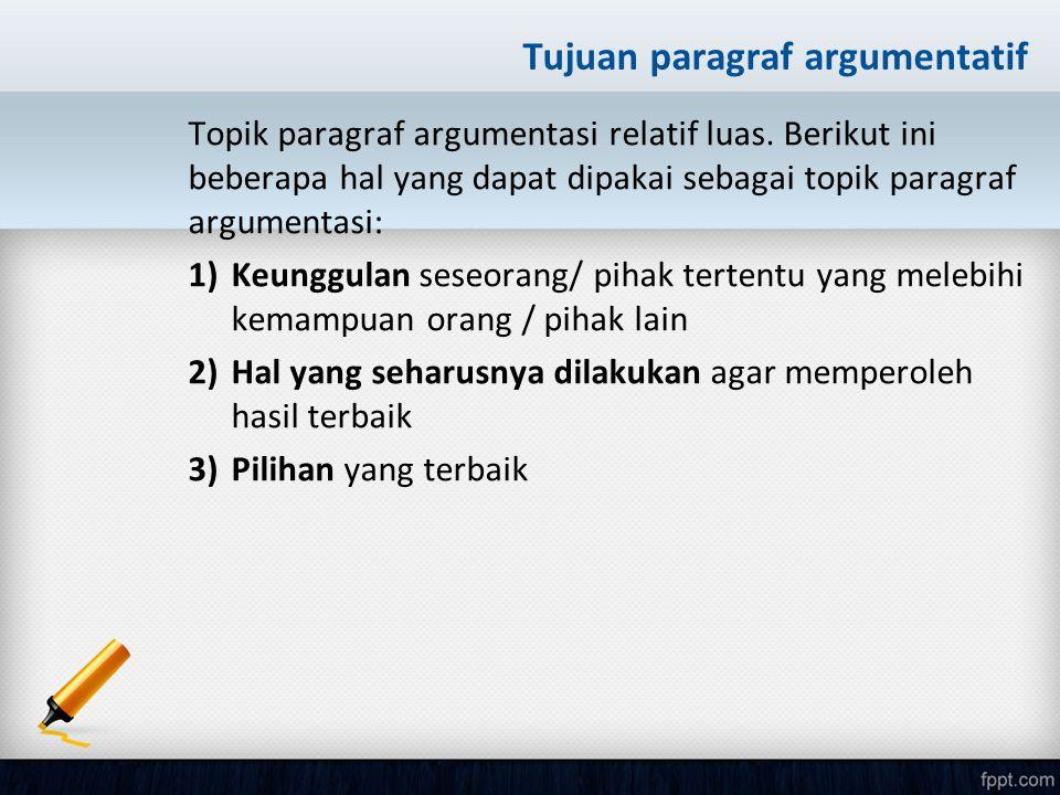 Tujuan paragraf argumentatif Topik paragraf argumentasi relatif luas. Berikut ini beberapa hal yang dapat dipakai sebagai topik paragraf argumentasi: