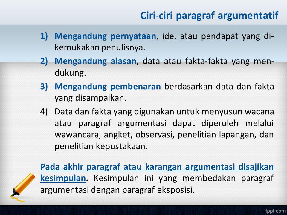Ciri-ciri paragraf argumentatif 1)Mengandung pernyataan, ide, atau pendapat yang di- kemukakan penulisnya. 2)Mengandung alasan, data atau fakta-fakta