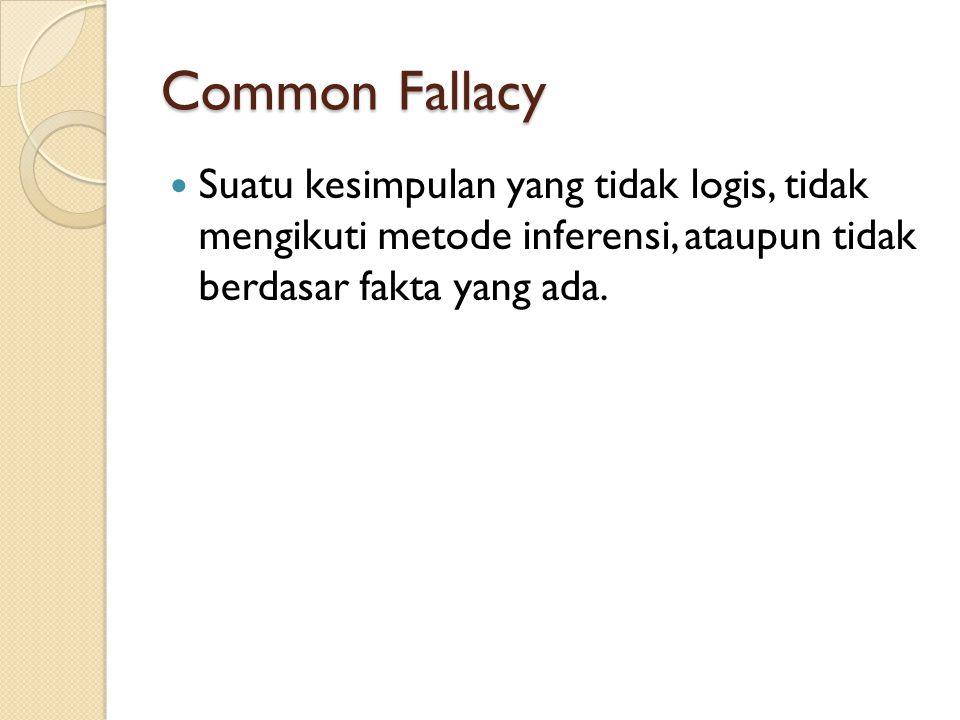 Common Fallacy Suatu kesimpulan yang tidak logis, tidak mengikuti metode inferensi, ataupun tidak berdasar fakta yang ada.