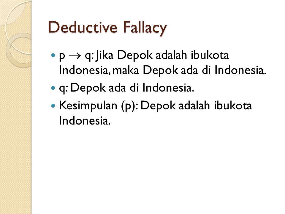 Deductive Fallacy p  q: Jika Depok adalah ibukota Indonesia, maka Depok ada di Indonesia. q: Depok ada di Indonesia. Kesimpulan (p): Depok adalah ibu