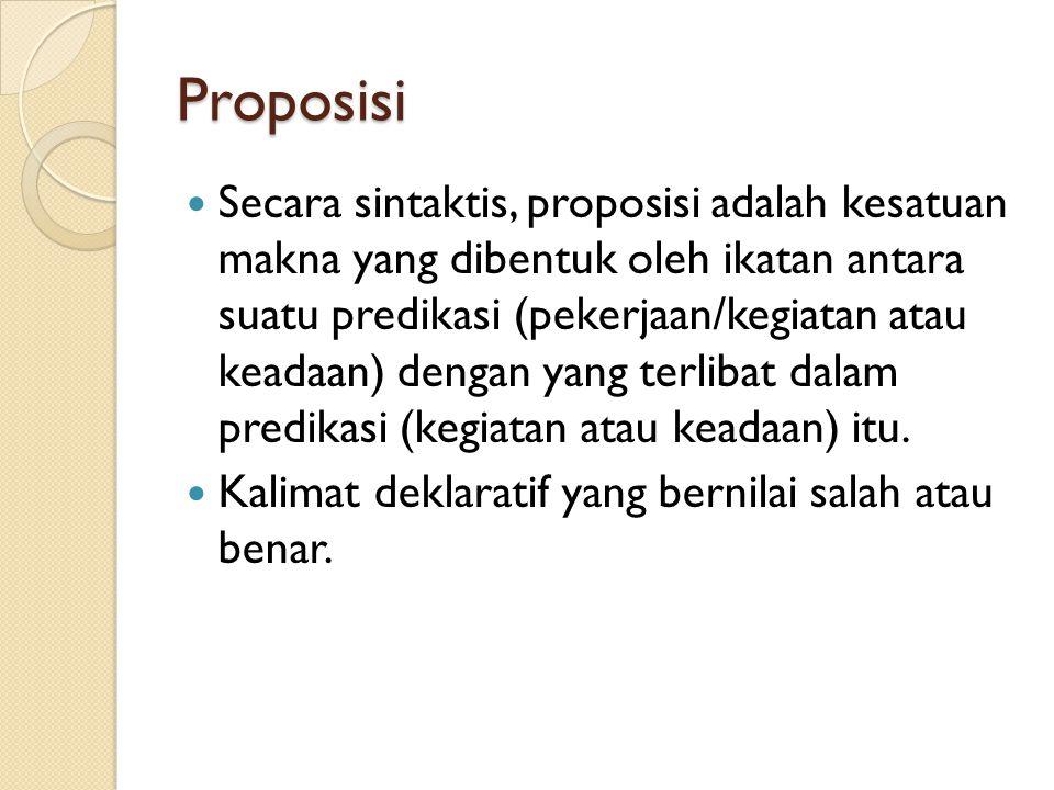 Proposisi Secara sintaktis, proposisi adalah kesatuan makna yang dibentuk oleh ikatan antara suatu predikasi (pekerjaan/kegiatan atau keadaan) dengan