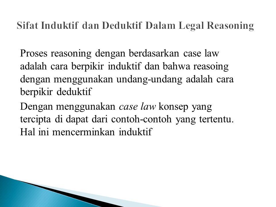 Proses reasoning dengan berdasarkan case law adalah cara berpikir induktif dan bahwa reasoing dengan menggunakan undang-undang adalah cara berpikir de