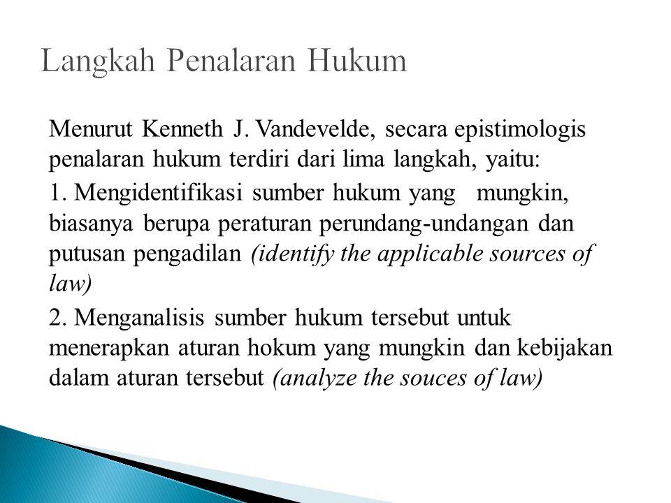 Menurut Kenneth J. Vandevelde, secara epistimologis penalaran hukum terdiri dari lima langkah, yaitu: 1. Mengidentifikasi sumber hukum yang mungkin, b