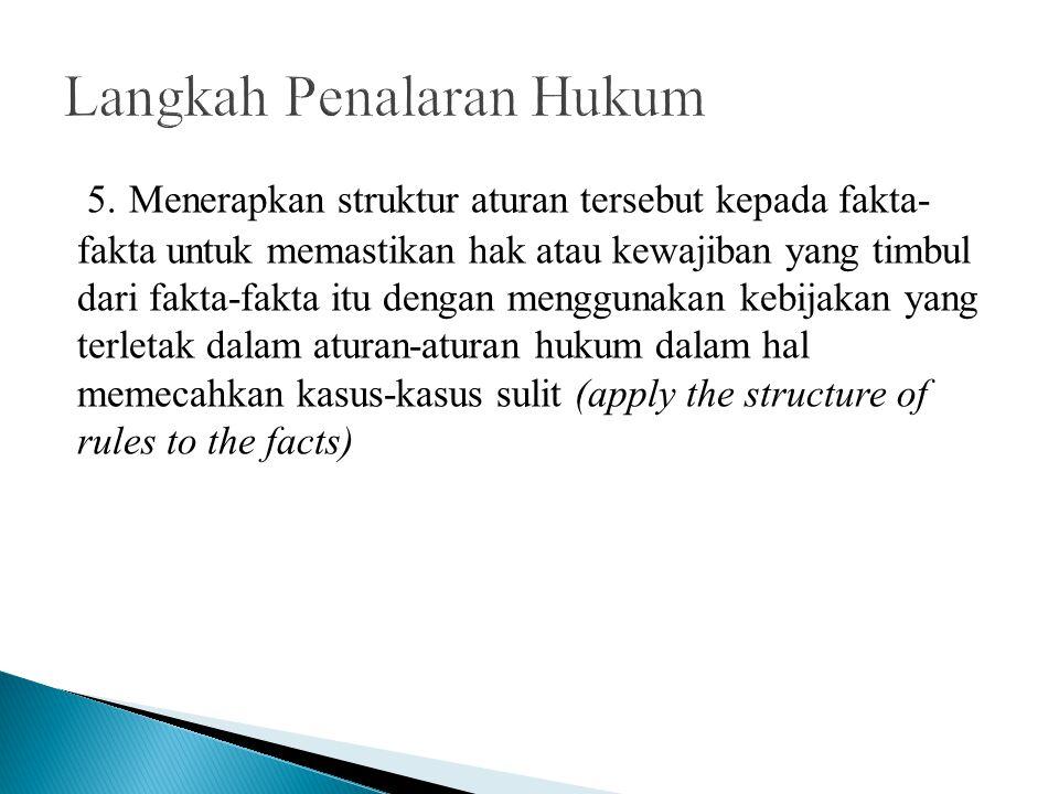 5. Menerapkan struktur aturan tersebut kepada fakta- fakta untuk memastikan hak atau kewajiban yang timbul dari fakta-fakta itu dengan menggunakan keb