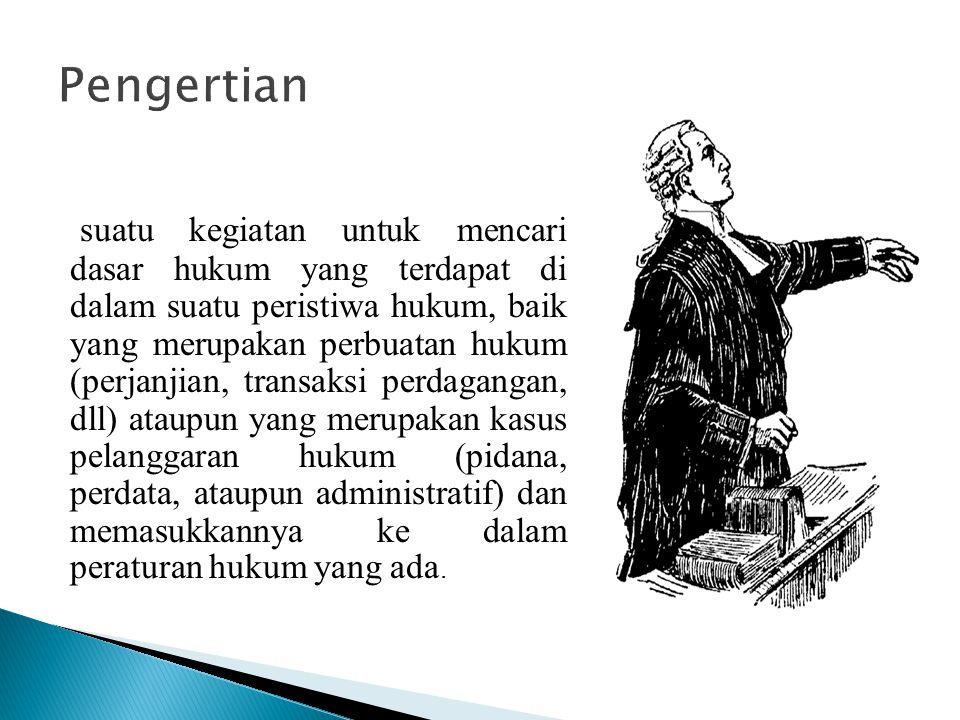 suatu kegiatan untuk mencari dasar hukum yang terdapat di dalam suatu peristiwa hukum, baik yang merupakan perbuatan hukum (perjanjian, transaksi perd