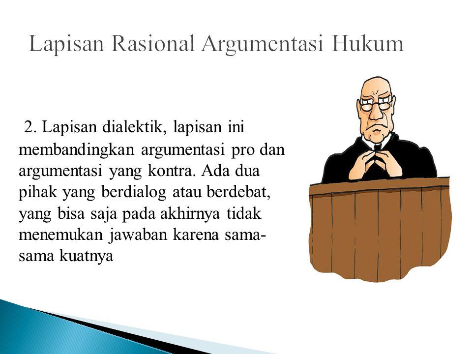 2. Lapisan dialektik, lapisan ini membandingkan argumentasi pro dan argumentasi yang kontra. Ada dua pihak yang berdialog atau berdebat, yang bisa saj
