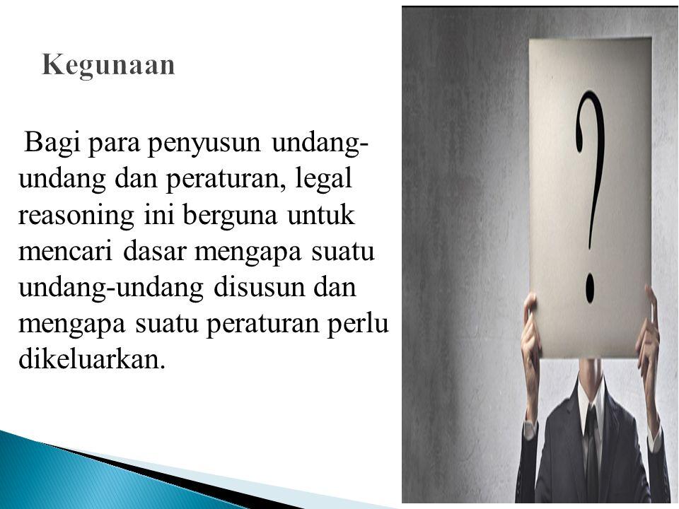 Bagi para penyusun undang- undang dan peraturan, legal reasoning ini berguna untuk mencari dasar mengapa suatu undang-undang disusun dan mengapa suatu