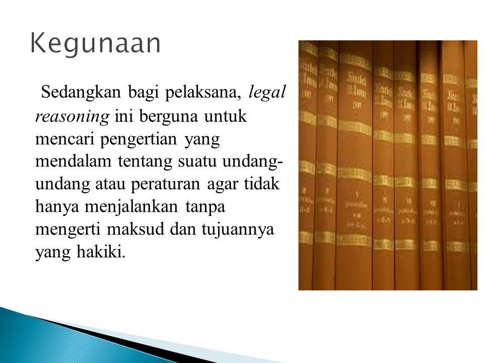 Sedangkan bagi pelaksana, legal reasoning ini berguna untuk mencari pengertian yang mendalam tentang suatu undang- undang atau peraturan agar tidak ha