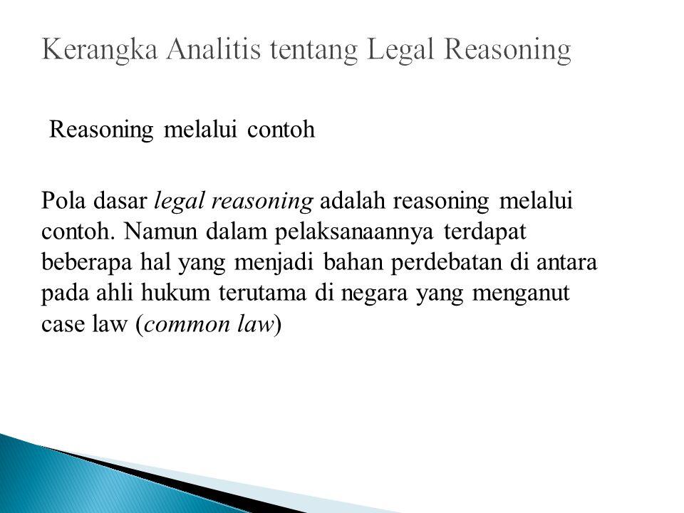 Reasoning melalui contoh Pola dasar legal reasoning adalah reasoning melalui contoh. Namun dalam pelaksanaannya terdapat beberapa hal yang menjadi bah