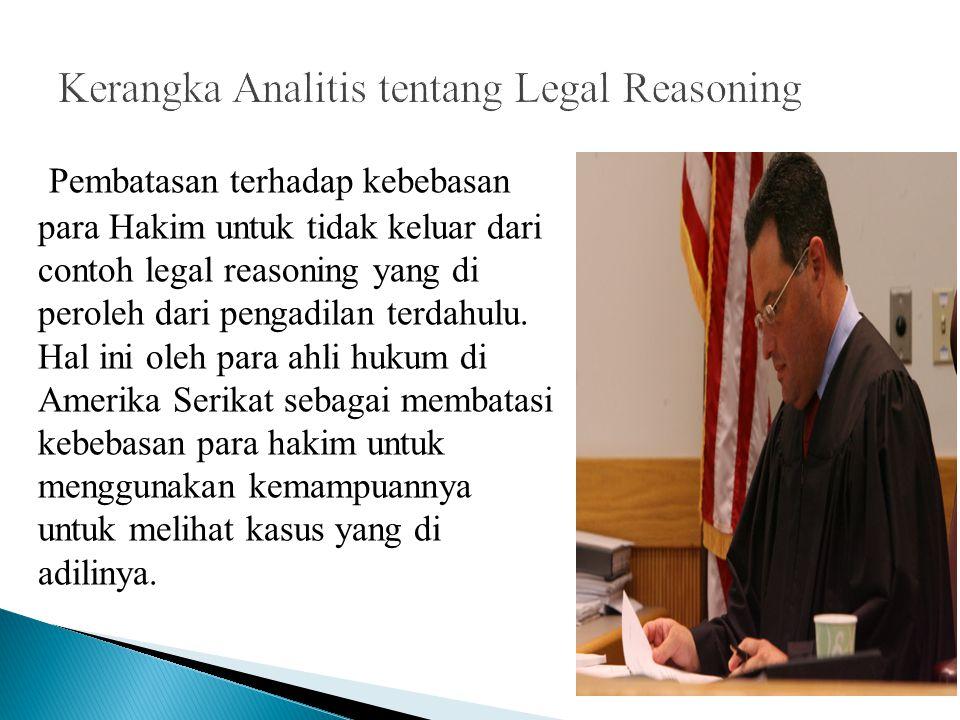 Pembatasan terhadap kebebasan para Hakim untuk tidak keluar dari contoh legal reasoning yang di peroleh dari pengadilan terdahulu. Hal ini oleh para a