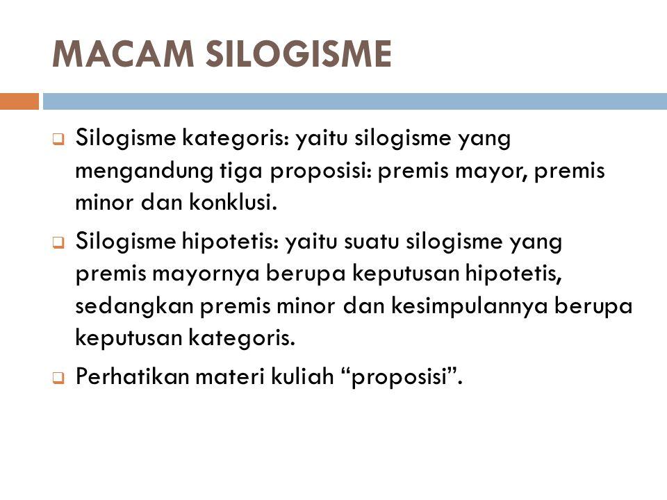 MACAM SILOGISME  Silogisme kategoris: yaitu silogisme yang mengandung tiga proposisi: premis mayor, premis minor dan konklusi.  Silogisme hipotetis: