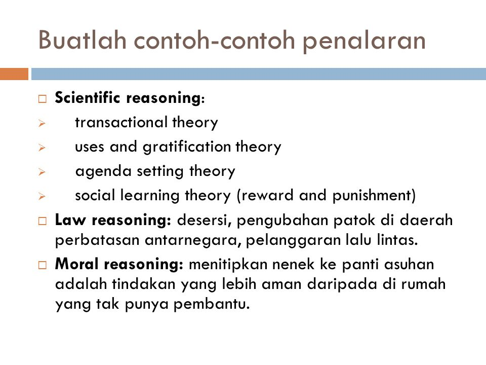 Buatlah contoh-contoh penalaran  Scientific reasoning:  transactional theory  uses and gratification theory  agenda setting theory  social learni